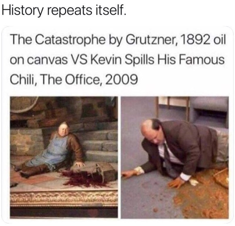history meme - Text - History repeats itself. The Catastrophe by Grutzner, 1892 oil on canvas VS Kevin Spills His Famous Chili, The Office, 2009