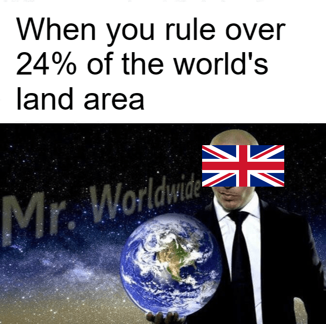 history meme - World - When you rule over 24% of the world's land area Mr. Worldwi