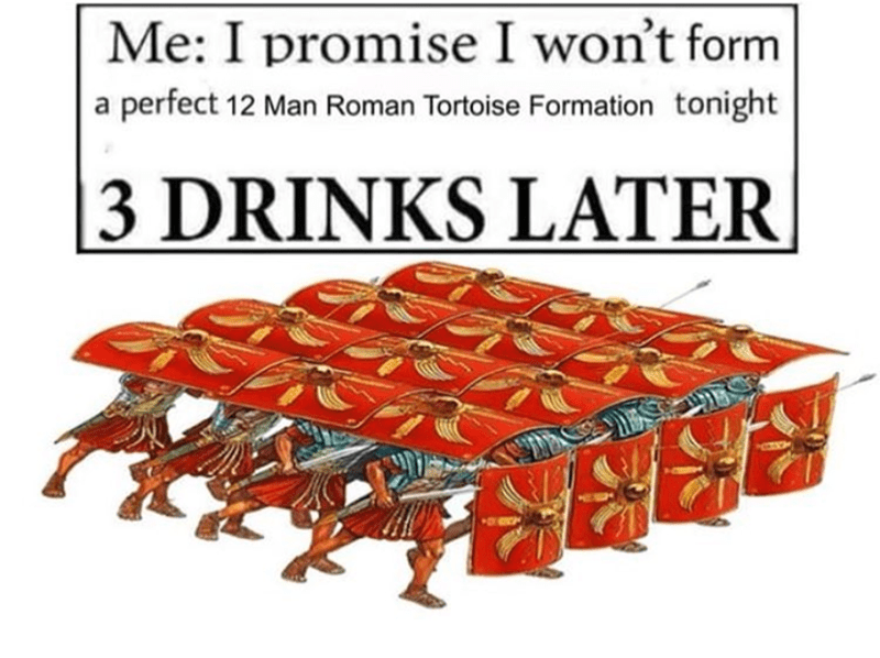 history meme - Me: I promise I won't form a perfect 12 Man Roman Tortoise Formation tonight |3 DRINKS LATER
