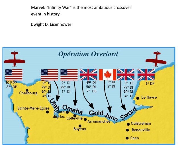"""history meme - Text - Marvel: """"Infinity War"""" is the most ambitious crossover event in history Dwight D. Eisenhower: Opération Overlord 3° DI 101°DP 82 DP 90 DI 49° DI 50° DI 70 DB 20 DI 90 DI 6° DP 20 DI 790 DI 29° DI 790 D Cherbourg 90° Di 40 DI 1 DI 90° DI 40 DI Le Havre Omaha Gold Juno Sword Ouistreham Sainte-Mère-Eglise Pointe da Hoc Colleville Arromanches Bayeux Benouville Caen Utah"""