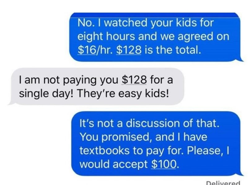 Text - No. I watched your kids for eight hours and we agreed on $16/hr. $128 is the total. I am not paying you $128 for a single day! They're easy kids! It's not a discussion of that. You promised, and I have textbooks to pay for. Please, I would accept $100. Delivered