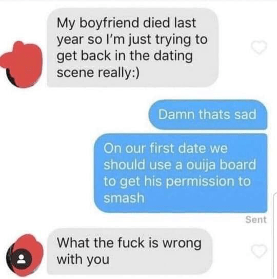 Text - My boyfriend died last year so l'm just trying to get back in the dating scene really:) Damn thats sad On our first date we should use a ouija board to get his permission to smash Sent What the fuck is wrong with you