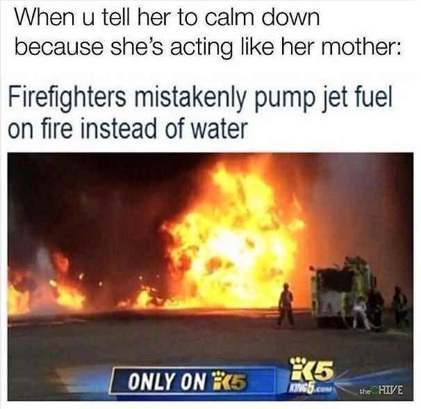 Heat - When u tell her to calm down because she's acting like her mother: Firefighters mistakenly pump jet fuel on fire instead of water K5 KING.COM ONLY ON E5 the HIVE
