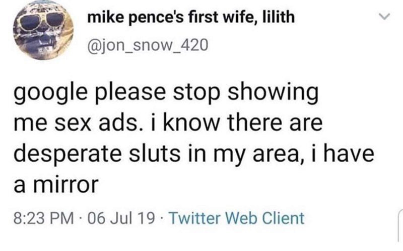 Text - mike pence's first wife, lilith @jon_snow_420 google please stop showing me sex ads. i know there are desperate sluts in my area, i have a mirror 8:23 PM 06 Jul 19 Twitter Web Client