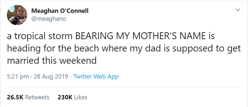 women tweet - Text - Meaghan O'Connell @meaghano a tropical storm BEARING MY MOTHER'S NAME is heading for the beach where my dad is supposed to get married this weekend 5:21 pm 28 Aug 2019 Twitter Web App 26.5K Retweets 230K Likes