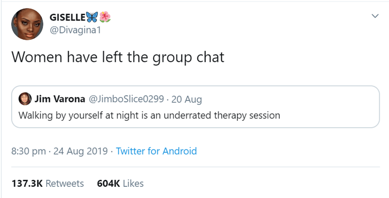 women tweet - Text - GISELLE @Divagina1 Women have left the group chat Jim Varona @JimboSlice0299 20 Aug Walking by yourself at night is an underrated therapy session 8:30 pm 24 Aug 2019 Twitter for Android 604K Likes 137.3K Retweets