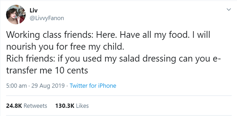 women tweet - Text - Liv @LivvyFanon Working class friends: Here. Have all my food. I will nourish you for free my child. Rich friends: if you used my salad dressing can you e- transfer me 10 cents 5:00 am 29 Aug 2019 Twitter for iPhone 130.3K Likes 24.8K Retweets