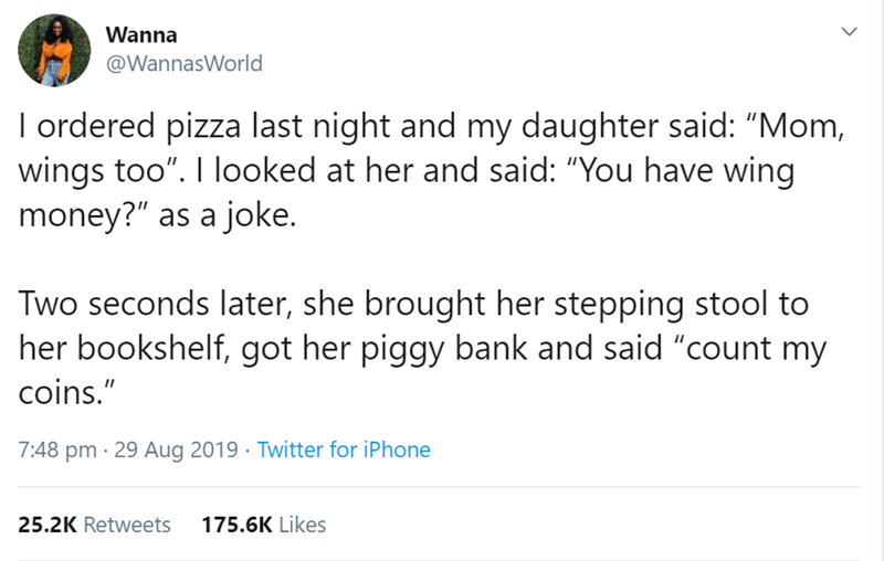 """women tweet - Text - Wanna @WannasWorld I ordered pizza last night and my daughter said: """"Mom, wings too"""". I looked at her and said: """"You have wing money?"""" as a joke. Two seconds later, she brought her stepping stool to her bookshelf, got her piggy bank and said """"count my coins."""" 7:48 pm 29 Aug 2019 Twitter for iPhone 25.2K Retweets 175.6K Likes"""