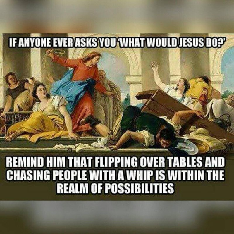 Poster - IF ANYONE EVERASKSYOU WHAT WOULDJESUS DO? REMIND HIM THAT FLIPPING OVER TABLES AND CHASING PEOPLE WITH A WHIP IS WITHIN THE REALM OF POSSIBILITIES