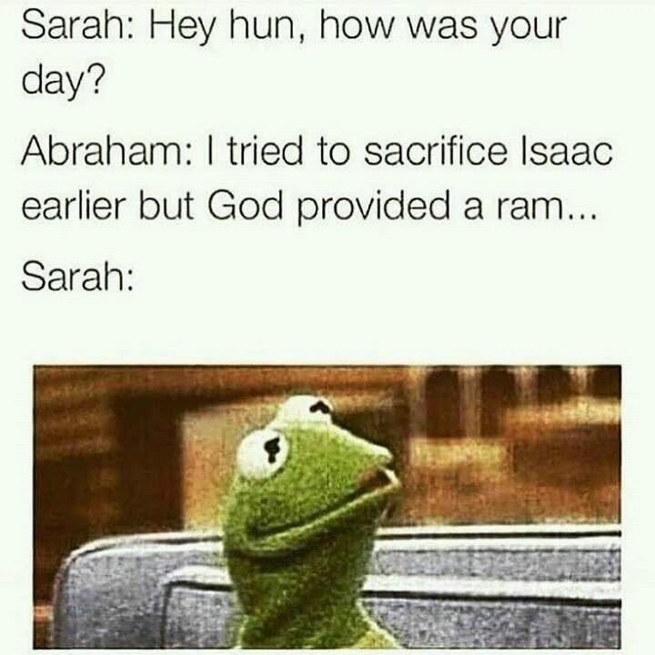 Green - Sarah: Hey hun, how was your day? Abraham: I tried to sacrifice Isaac earlier but God provided a ram... Sarah: