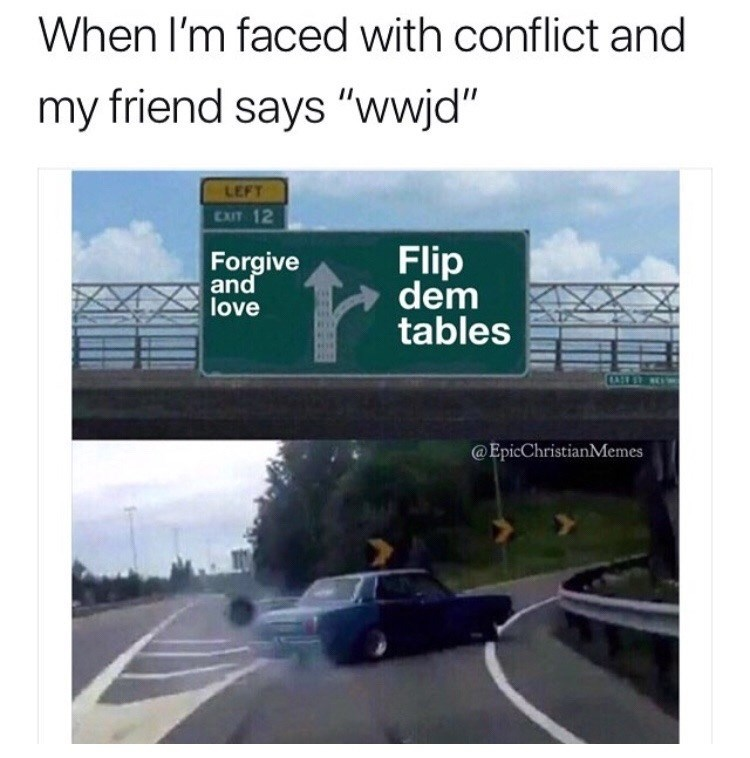 """Road - When I'm faced with conflict and my friend says """"wwjd"""" LEFT EXIT 12 Flip dem tables Forgive and love @EpicChristianMemes"""