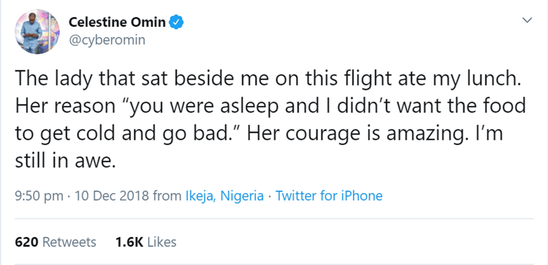 """flight story - Text - Celestine Omin @cyberomin The lady that sat beside me on this flight ate my lunch. Her reason """"you were asleep and I didn't want the food to get cold and go bad."""" Her courage is amazing. I'm still in awe. 9:50 pm 10 Dec 2018 from Ikeja, Nigeria Twitter for iPhone 1.6K Likes 620 Retweets"""