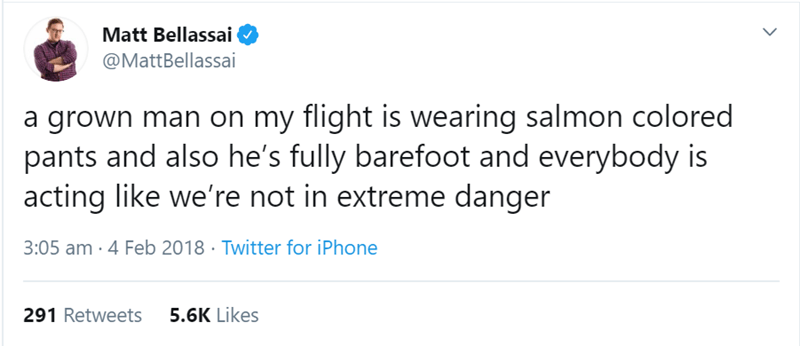 flight story - Text - Matt Bellassai @MattBellassai a grown man on my flight is wearing salmon colored pants and also he's fully barefoot and everybody is acting like we're not in extreme danger 3:05 am 4 Feb 2018 Twitter for iPhone 5.6K Likes 291 Retweets >