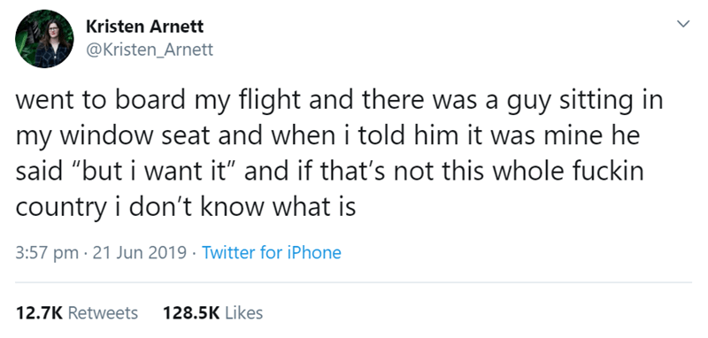 """flight story - Text - Kristen Arnett @Kristen_Arnett went to board my flight and there was a guy sitting in my window seat and when i told him it was mine he said """"but i want it"""" and if that's not this whole fuckin country i don't know what is 3:57 pm 21 Jun 2019 Twitter for iPhone 12.7K Retweets 128.5K Likes"""