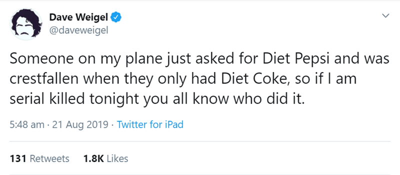 flight story - Text - Dave Weigel @daveweigel Someone on my plane just asked for Diet Pepsi and was crestfallen when they only had Diet Coke, so if I am serial killed tonight you all know who did it. 5:48 am 21 Aug 2019 Twitter for iPad 1.8K Likes 131 Retweets