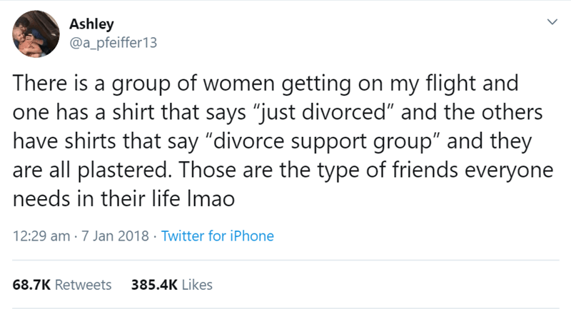 """flight story - Text - Ashley @a_pfeiffer13 There is a group of women getting on my flight and one has a shirt that says """"just divorced"""" and the others have shirts that say """"divorce support group"""" and they are all plastered. Those are the type of friends everyone needs in their life Imao 12:29 am 7 Jan 2018 Twitter for iPhone 68.7K Retweets 385.4K Likes"""