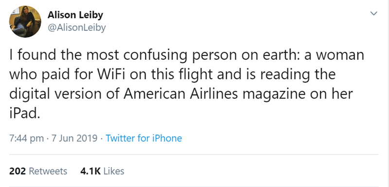 flight story - Text - Alison Leiby @AlisonLeiby I found the most confusing person on earth: a woman who paid for WiFi on this flight and is reading the digital version of American Airlines magazine on her iPad 7:44 pm 7 Jun 2019 Twitter for iPhone 4.1K Likes 202 Retweets