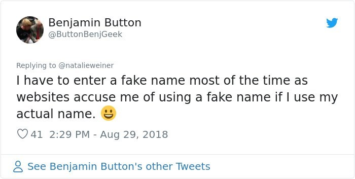 Text - Benjamin Button @ButtonBenjGeek Replying to @natalieweiner I have to enter a fake name most of the time as websites accuse me of using a fake name if I use my actual name. 41 2:29 PM - Aug 29, 2018 See Benjamin Button's other Tweets