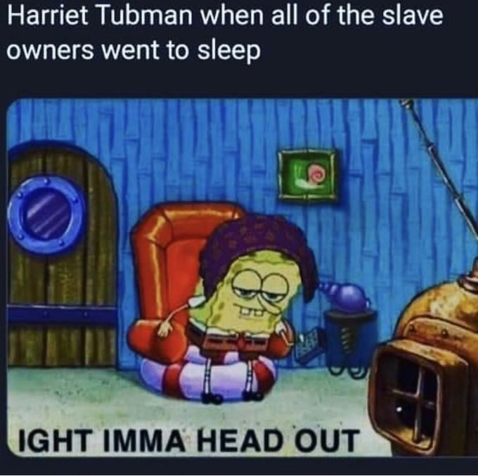 Cartoon - Harriet Tubman when all of the slave owners went to sleep IGHT IMMA HEAD OUT