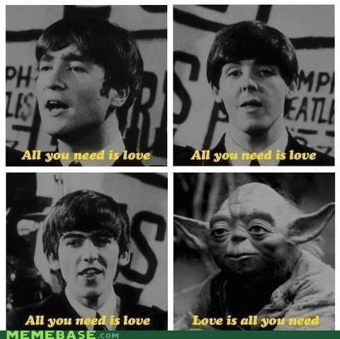 """Funny meme that reads, """"All you need is love; All you need is love; All you need is love; Yoda: Love is all you need"""""""