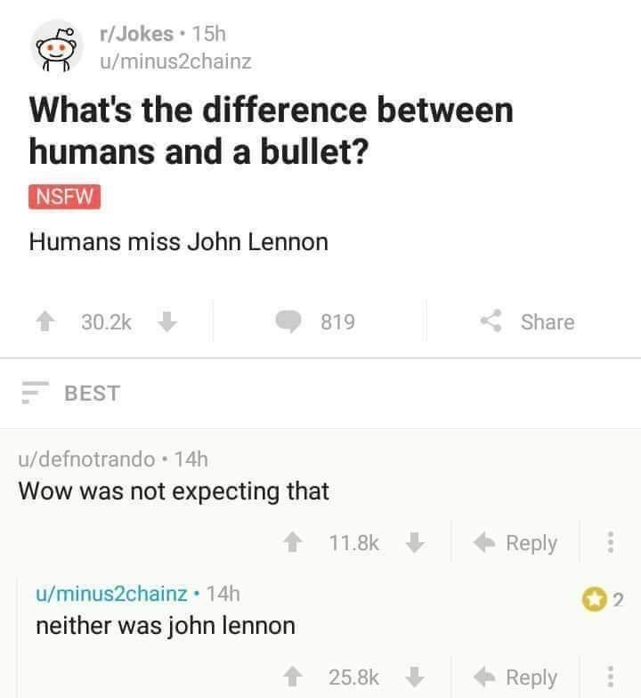 Reddit post that reads - r/Jokes 15h u/minus2chainz What's the difference between humans and a bullet? NSFW Humans miss John Lennon Share 30.2k 819 BEST u/defnotrando 14h Wow was not expecting that Reply 11.8k u/minus2chainz 14h neither was john lennon 2 Reply 25.8k