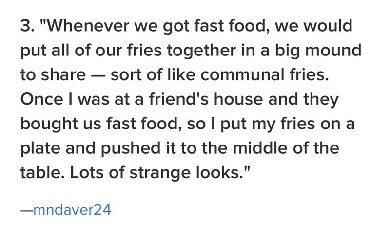 "family - Text - 3. ""Whenever we got fast food, we would put all of our fries together in a big mound to share sort of like communal fries. Once I was at a friend's house and they bought us fast food, so I put my fries on a plate and pushed it to the middle of the table. Lots of strange looks."" -mndaver24"