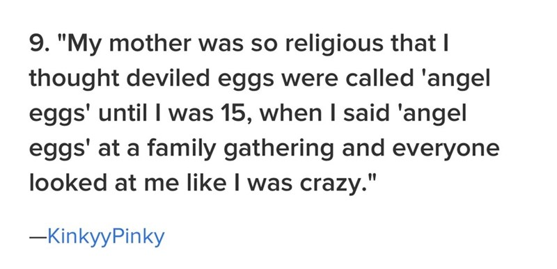 "family - Text - 9. ""My mother was so religious that I thought deviled eggs were called 'angel eggs' until I was 15, when I said 'angel eggs' at a family gathering and everyone looked at me like I was crazy."" -KinkyyPinky"