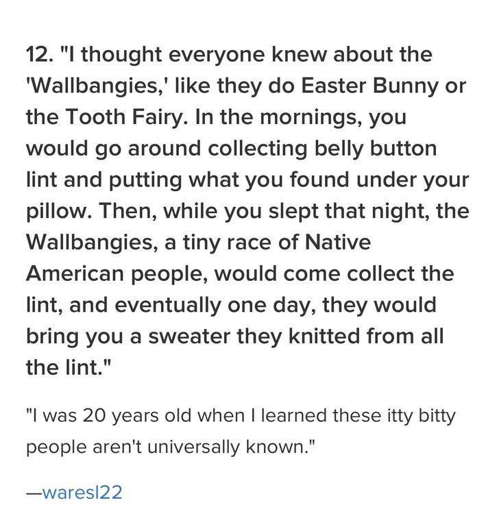 "family - Text - 12. ""I thought everyone knew about the 'Wallbangies,' like they do Easter Bunny or the Tooth Fairy. In the mornings, you would go around collecting belly button lint and putting what you found under your pillow. Then, while you slept that night, the Wallbangies, a tiny race of Native American people, would come collect the lint, and eventually one day, they would bring you a sweater they knitted from all the lint."" ""I was 20 years old when I learned these itty bitty people aren't"