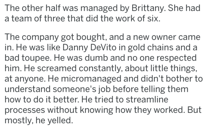 revenge - Text - The other half was managed by Brittany. She had team of three that did the work of six The company got bought, and a new owner came in. He was like Danny DeVito in gold chains and a bad toupee. He was dumb and no one respected him. He screamed constantly, about little things at anyone. He micromanaged and didn't bother to understand someone's job before telling them how to do it better. He tried to streamline processes without knowing how they worked. But mostly, he yelled.