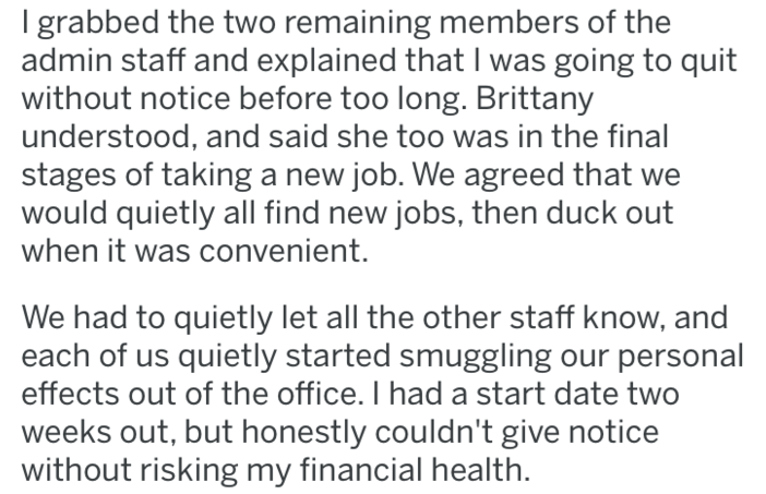 revenge - Text - I grabbed the two remaining members of the admin staff and explained that I was going to quit without notice before too long. Brittany understood, and said she too was in the final stages of taking a new job. We agreed that we would quietly all find new jobs, then duck out when it was convenient. We had to quietly let all the other staff know, and each of us quietly started smuggling our personal effects out of the office. I had a start date two weeks out, but honestly couldn't