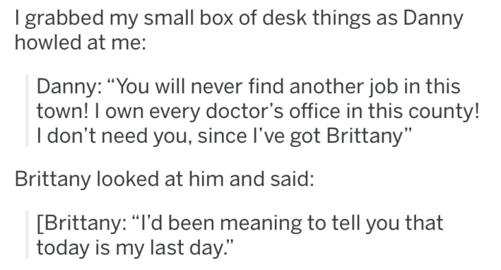 """revenge - Text - I grabbed my small box of desk things howled at me: Danny: """"You will never find another job in this town! I own every doctor's office in this county! I don't need you, since I've got Brittany"""" Brittany looked at him and said: [Brittany: """"I'd been meaning to tell you that today is my last day."""""""