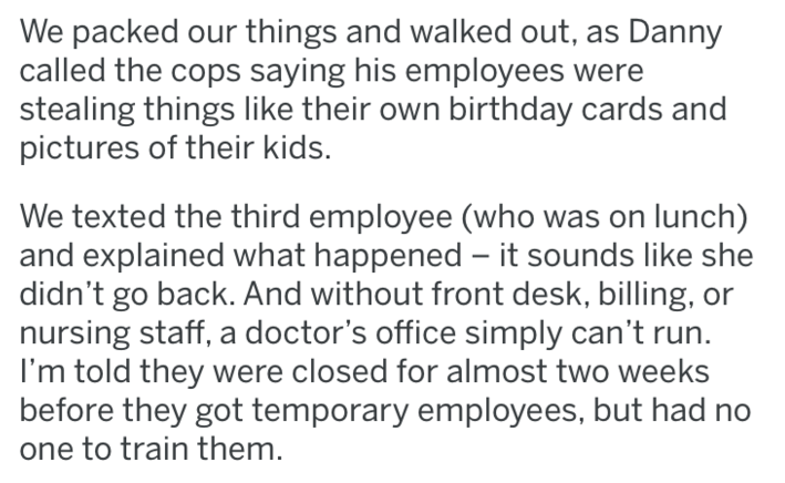 revenge - Text - We packed our things and walked out, as Danny called the cops saying his employees were stealing things like their own birthday cards and pictures of their kids. We texted the third employee (who was on lunch) and explained what happened it sounds like she didn't go back. And without front desk, billing, or nursing staff, a doctor's office simply can't run I'm told they were closed for almost two weeks before they got temporary employees, but had no one to train them.
