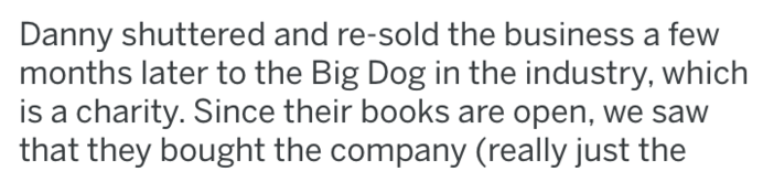 revenge - Text - Danny shuttered and re-sold the business a few months later to the Big Dog in the industry, which is a charity. Since their books are open, we saw that they bought the company (really just the