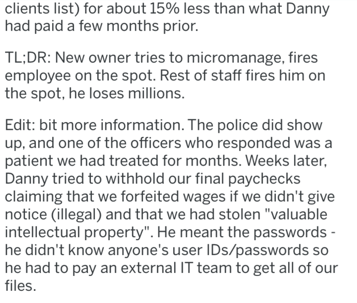 """revenge - Text - clients list) for about 15% less than what Danny had paid a few months prior. TL;DR: New owner tries to micromanage, fires employee on the spot. Rest of staff fires him on the spot, he loses millions. Edit: bit more information. The police did show up, and one of the officers who responded was patient we had treated for months. Weeks later, Danny tried to withhold our final paychecks claiming that we forfeited wages if we didn't give notice (illegal) and that we had stolen """"valu"""