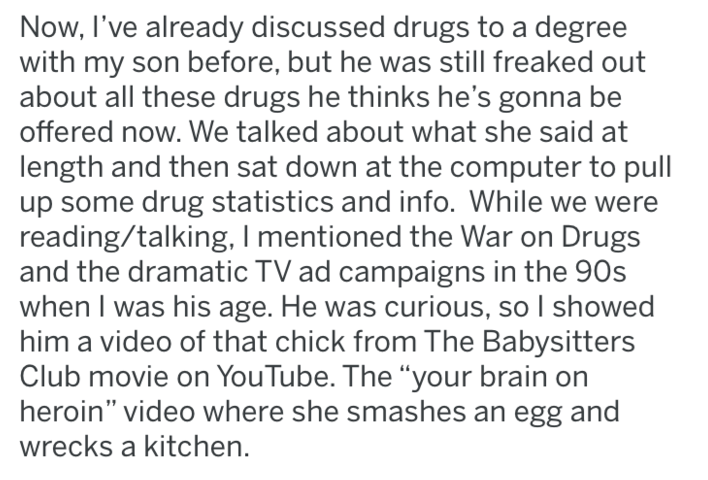 tifu - Text - Now, I've already discussed drugs to a degree with my son before, but he was still freaked out about all these drugs he thinks he's gonna be offered now. We talked about what she said at length and then sat down at the computer to pull up some drug statistics and info. While we reading/talking, I mentioned the War on Drugs and the dramatic TV ad campaigns in the 90s when I was his age. He was curious, so I showed him a video of that chick from The Babysitters Club movie on YouTube.