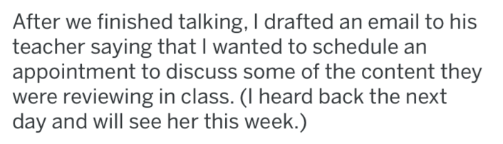 tifu - Text - After we finished talking, I drafted an email to his teacher saying that I wanted to schedule appointment to discuss some of the content they were reviewing in class. (I heard back the next day and will see her this week.)