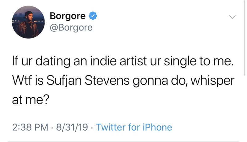 Text - Borgore @Borgore If ur dating an indie artist ur single to me. Wtf is Sufjan Stevens gonna do, whisper at me? 2:38 PM 8/31/19 Twitter for iPhone