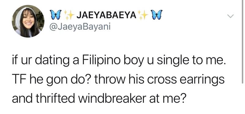 Text - WJAEYABAEYA W @JaeyaBayani if ur dating a Filipino boy u single to me. TF he gon do? throw his cross earrings and thrifted windbreaker at me?