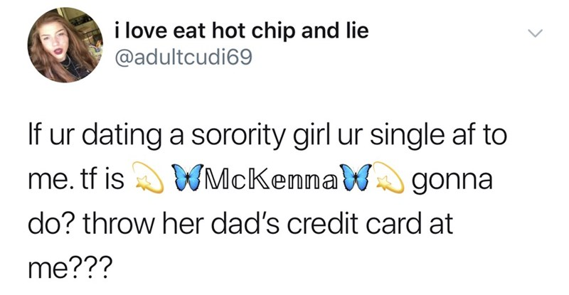 Text - i love eat hot chip and lie @adultcudi69 If ur dating a sorority girl ur single af to WMcKennaWgonna me. tf is do? throw her dad's credit card at me???