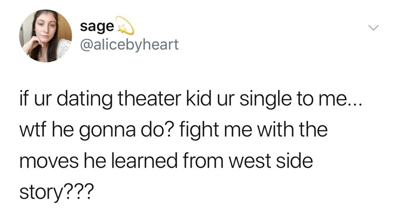 Text - sage @alicebyheart if ur dating theater kid ur single to me... wtf he gonna do? fight me with the moves he learned from west side story???
