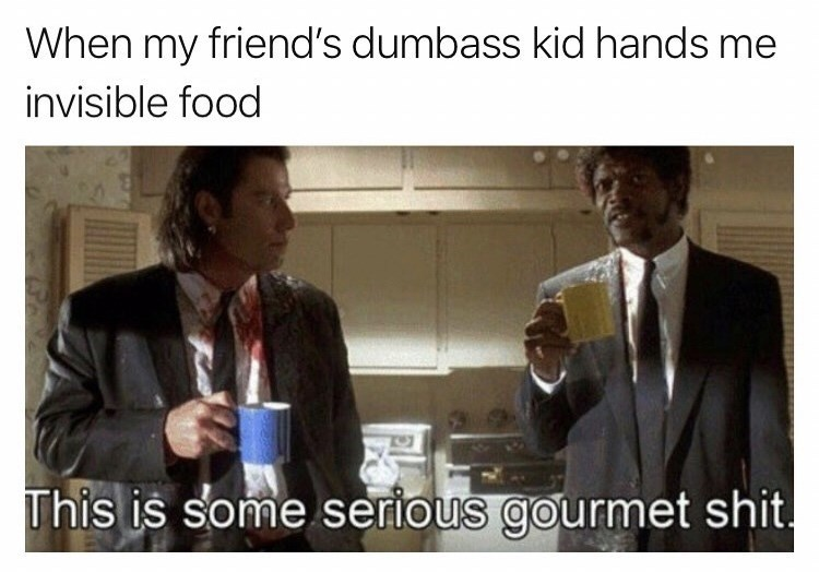 Text - When my friend's dumbass kid hands me invisible food This is some serious gourmet shit