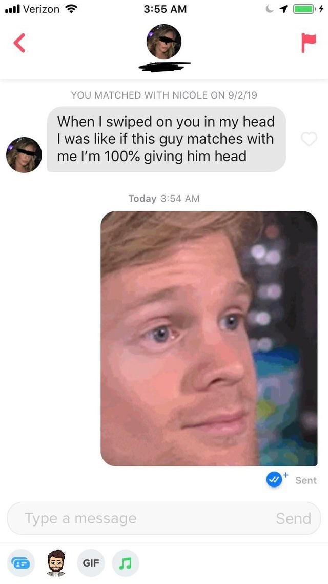 Face - . Verizon 3:55 AM YOU MATCHED WITH NICOLE ON 9/2/19 When I swiped on you in my head I was like if this guy matches with me I'm 100% giving him head Today 3:54 AM Sent Type a message Send GIF