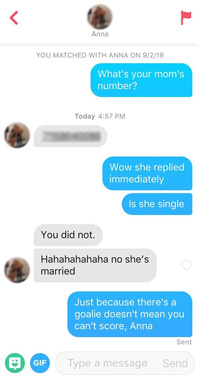 Text - Anna YOU MATCHED WITH ANNA ON 9/2/19 What's your mom's number? Today 4:57 PM Wow she replied immediately Is she single You did not. Hahahahahaha no she's married Just because there's a goalie doesn't mean you can't score, Anna Sent Send Type a message GIF