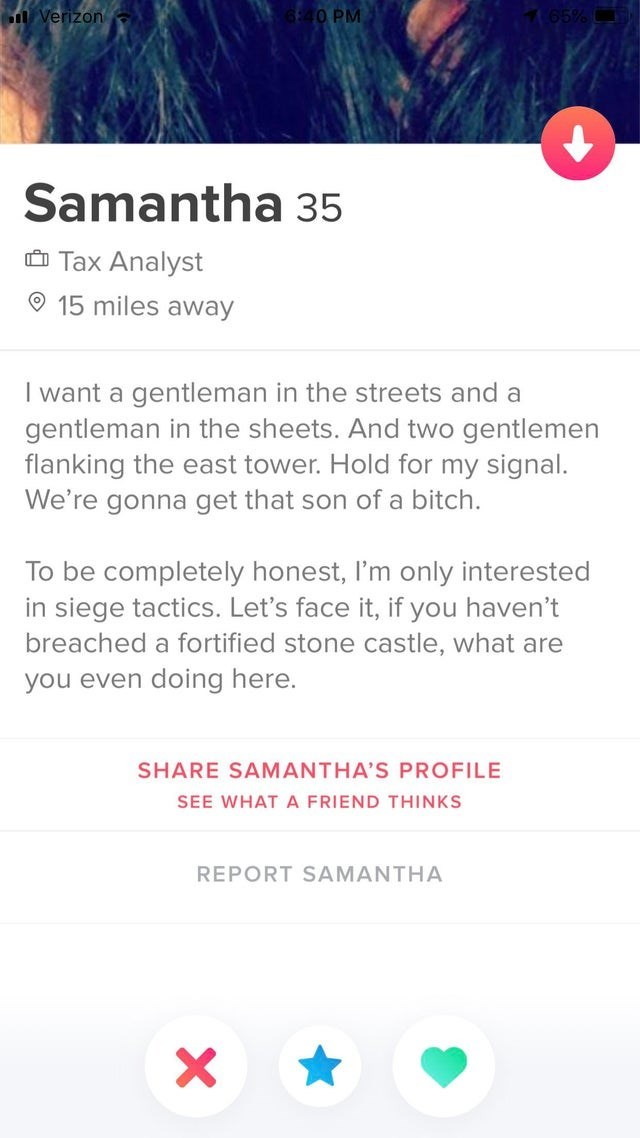 Text - O PM Verizon Samantha 35 Tax Analyst 15 miles away I want a gentleman in the streets and a gentleman in the sheets. And two gentlemen flanking the east tower. Hold for my signal. We're gonna get that son of a bitch. To be completely honest, I'm only interested in siege tactics. Let's face it, if you haven't breached a fortified stone castle, what are you even doing here. SHARE SAMANTHA'S PROFILE SEE WHAT A FRIEND THINKS REPORT SAMANTHA