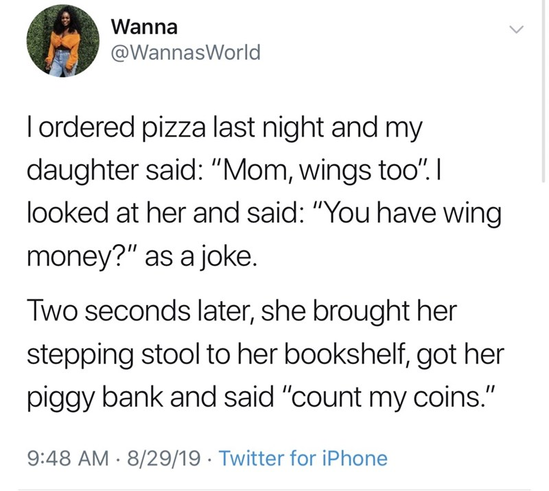"Funny tweet that reads, ""I ordered pizza last night and my daughter said: ""Mom, wings too"". looked at her and said: ""You have wing money?"" as a joke. Two seconds later, she brought her stepping stool to her bookshelf, got her piggy bank and said 'count my coins.'"""