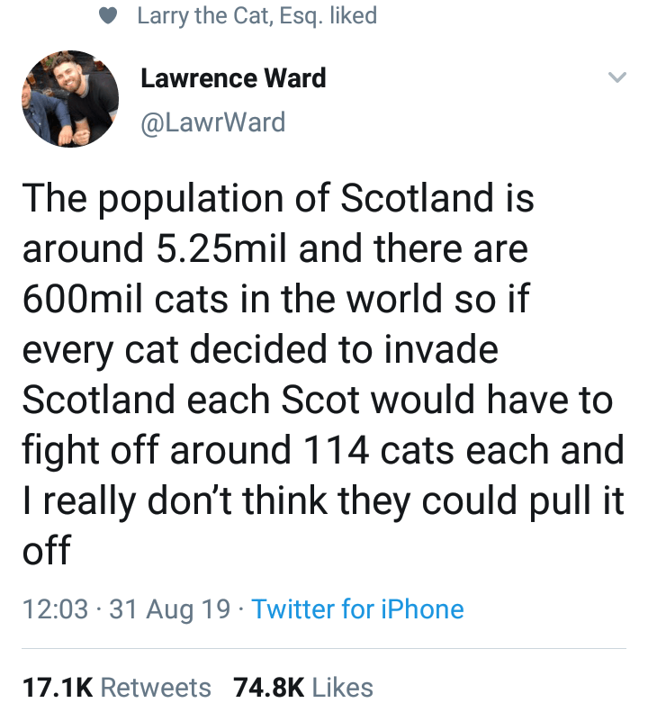 Text - Larry the Cat, Esq. liked Lawrence Ward @LawrWard The population of Scotland is around 5.25mil and there are 600mil cats in the world so if every cat decided to invade Scotland each Scot would have to fight off around 114 cats each and I really don't think they could pull it off 12:03 31 Aug 19 Twitter for iPhone 17.1K Retweets 74.8K Likes
