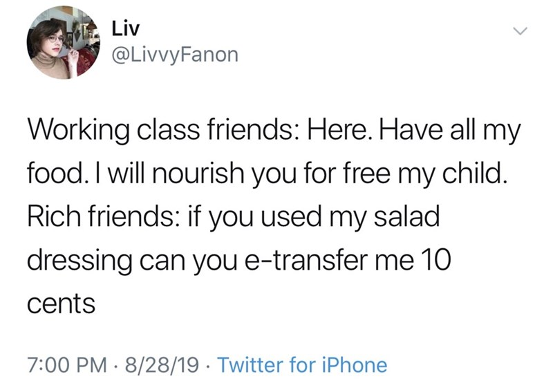 Text - Liv @LivvyFanon Working class friends: Here. Have all my food. I will nourish you for free my child. Rich friends: if you used my salad dressing can you e-transfer me 10 cents 7:00 PM 8/28/19 Twitter for iPhone