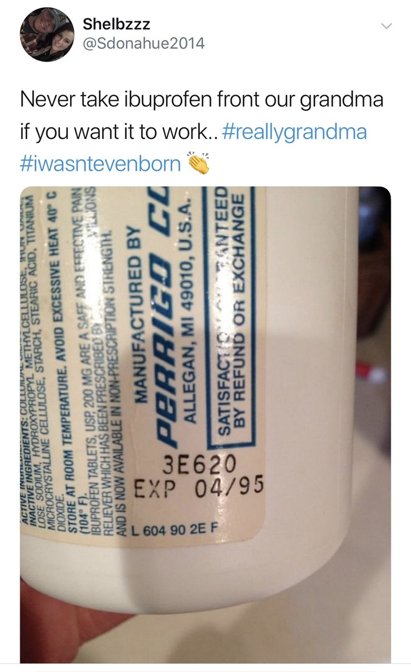 Product - Shelbzzz @Sdonahue2014 Never take ibuprofen front our grandma if you want it to work..#reallygrandma #iwasntevenborn 3E620 EXP 04/95 L 604 90 2E F INACTIVE INGREDIENTS:COLLOIDAE LOSE SODIUM, HYDROXYPROPYL METHYLCELLULOSE, INN UA MICROCRYSTALLINE CELLULOSE, STARCH, STEARIC ACID, TITANIUM STORE AT ROOM TEMPERATURE. AVOID EXCESSIVE HEAT 40° C (104° F). IBUPROFEN TABLETS, USP 200 MG ARE A SAFF AND EFFECTIVE PAIN RELIEVER WHICH HAS BEEN PRESCRIBED B AND IS NOW AVAILABLE IN NON-PRESCRIPTION