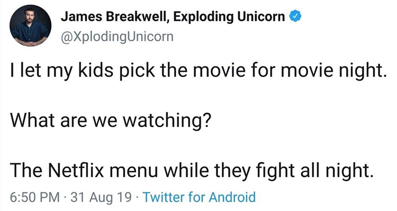 Text - James Breakwell, Exploding Unicorn @XplodingUnicorn I let my kids pick the movie for movie night. What are we watching? The Netflix menu while they fight all night 6:50 PM 31 Aug 19 Twitter for Android