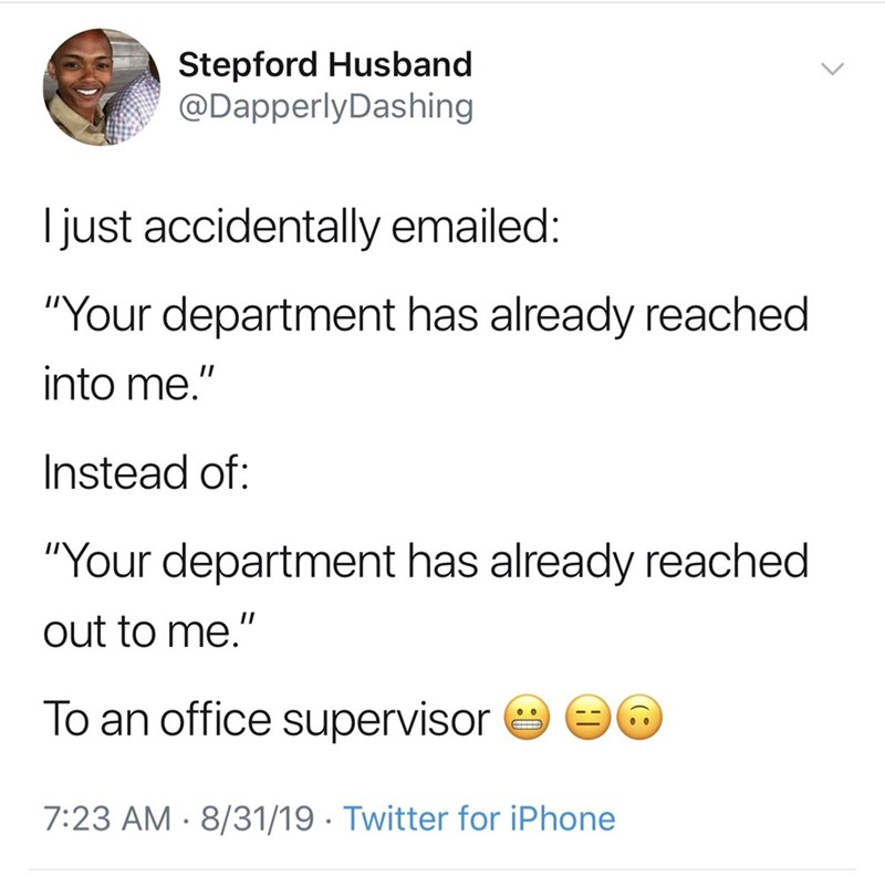 "Text - Stepford Husband @DapperlyDashing just accidentally emailed: ""Your department has already reached into me."" Instead of: ""Your department has already reached out to me."" To an office supervisor 7:23 AM 8/31/19 Twitter for iPhone"